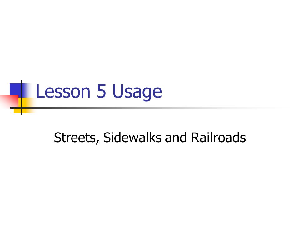 Lesson 5 Usage Streets, Sidewalks and Railroads
