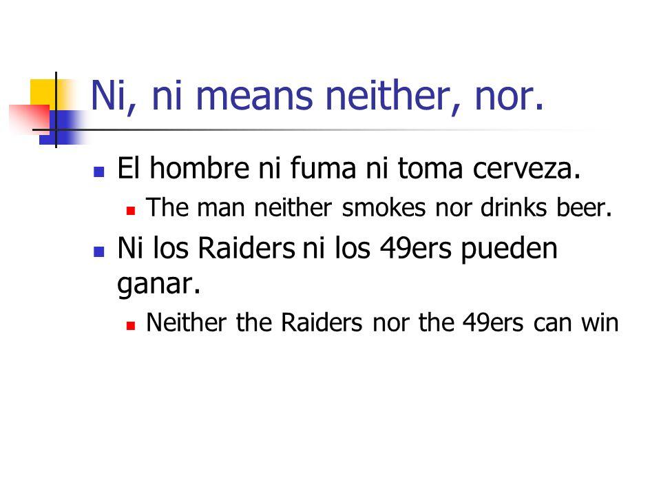 Ni, ni means neither, nor. El hombre ni fuma ni toma cerveza. The man neither smokes nor drinks beer. Ni los Raiders ni los 49ers pueden ganar. Neithe