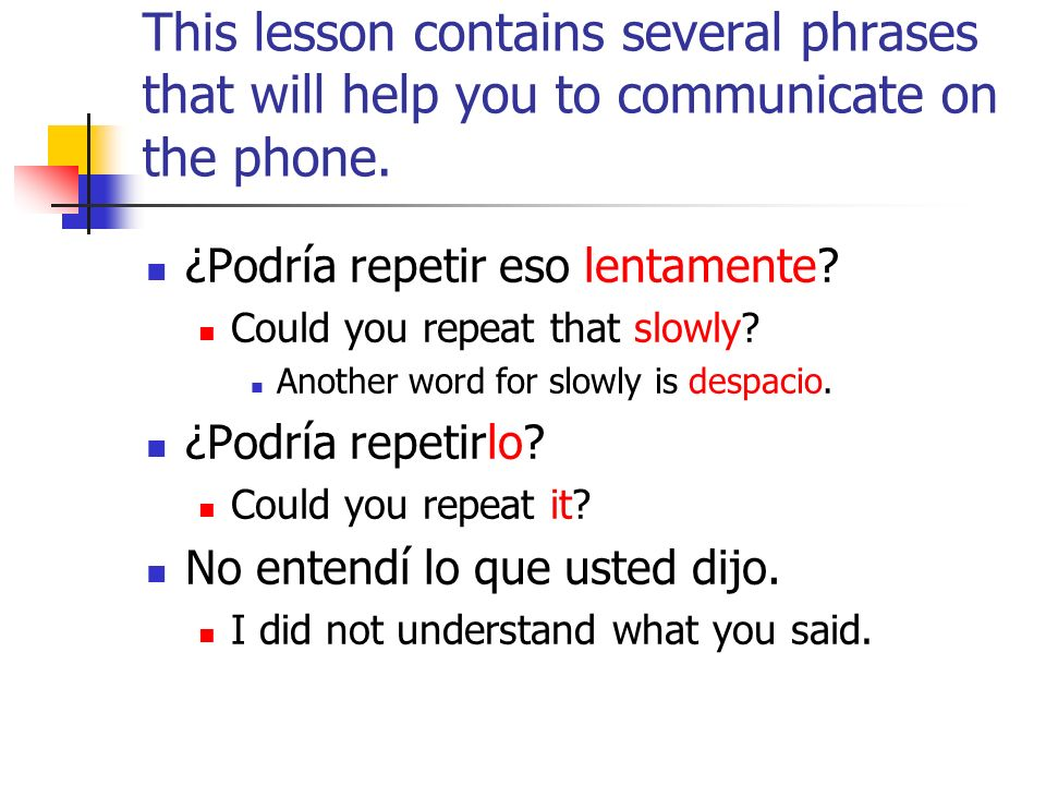 This lesson contains several phrases that will help you to communicate on the phone. ¿Podría repetir eso lentamente? Could you repeat that slowly? Ano