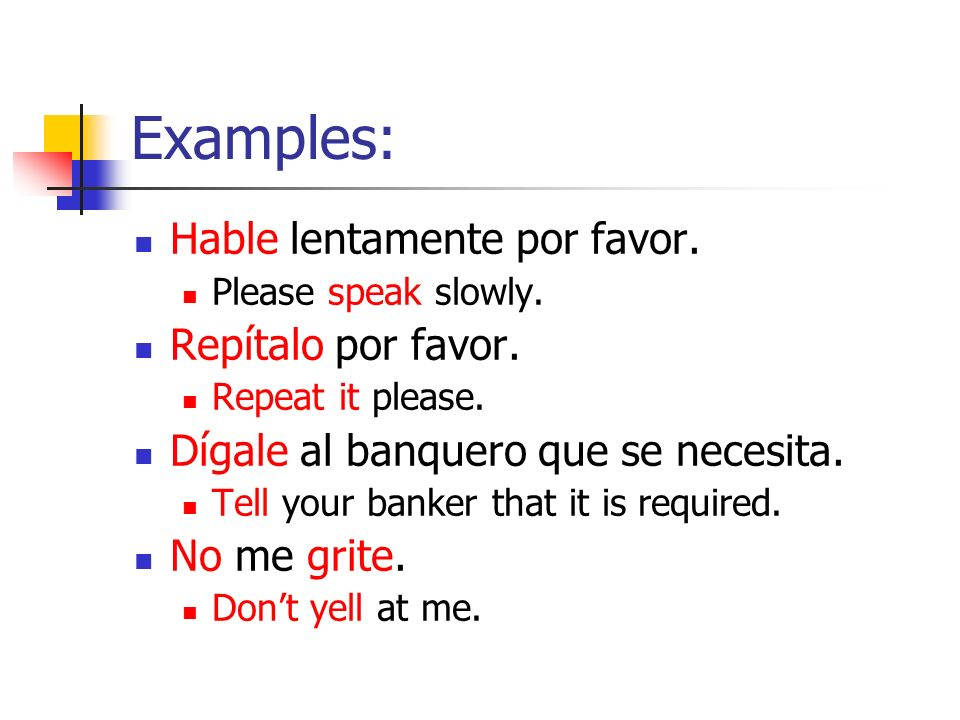 Examples: Hable lentamente por favor. Please speak slowly. Repítalo por favor. Repeat it please. Dígale al banquero que se necesita. Tell your banker