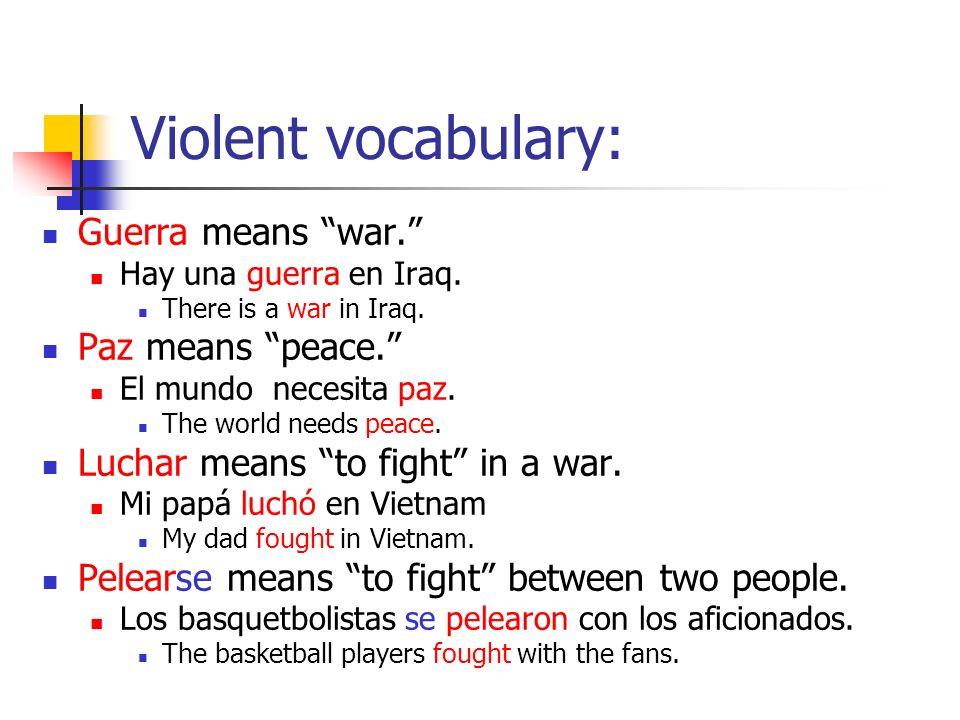 Violent vocabulary: Guerra means war. Hay una guerra en Iraq.