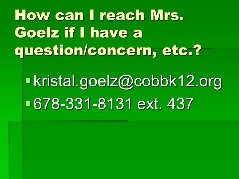 How can I reach Mrs. Goelz if I have a question/concern, etc.? kristal.goelz@cobbk12.org kristal.goelz@cobbk12.org 678-331-8131 ext. 437 678-331-8131