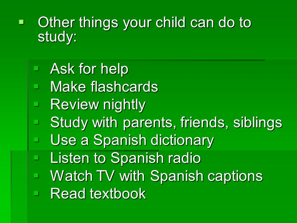 Other things your child can do to study: Other things your child can do to study: Ask for help Ask for help Make flashcards Make flashcards Review nig