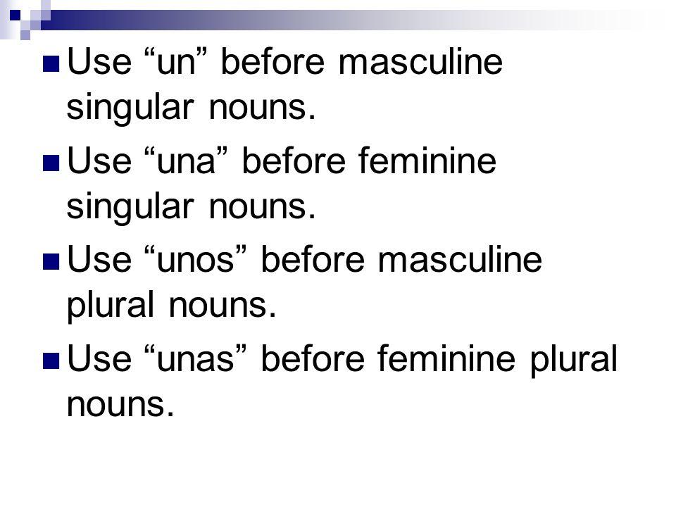 Use un before masculine singular nouns. Use una before feminine singular nouns. Use unos before masculine plural nouns. Use unas before feminine plura