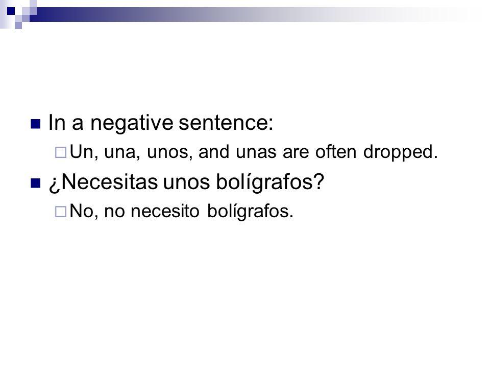 In a negative sentence: Un, una, unos, and unas are often dropped. ¿Necesitas unos bolígrafos? No, no necesito bolígrafos.
