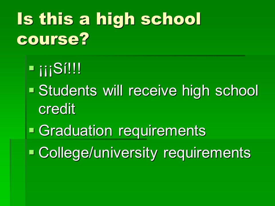 Is this a high school course? ¡¡¡Sí!!! ¡¡¡Sí!!! Students will receive high school credit Students will receive high school credit Graduation requireme
