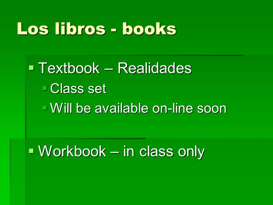 Los libros - books Textbook – Realidades Textbook – Realidades Class set Class set Will be available on-line soon Will be available on-line soon Workbook – in class only Workbook – in class only