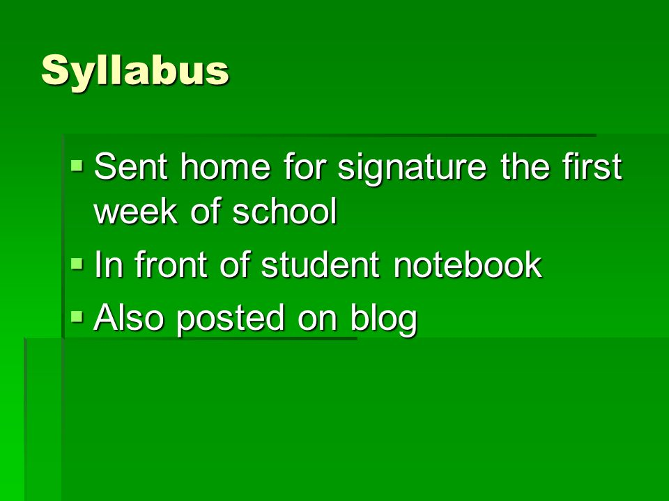 Syllabus Sent home for signature the first week of school Sent home for signature the first week of school In front of student notebook In front of student notebook Also posted on blog Also posted on blog