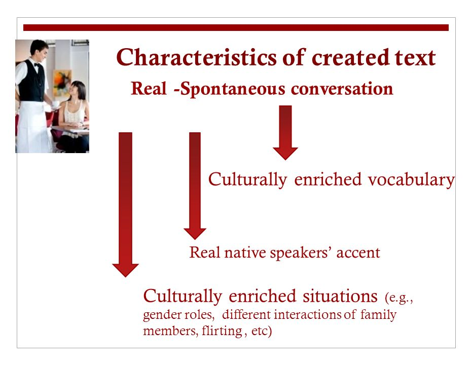 Characteristics of created text Real -Spontaneous conversation Culturally enriched vocabulary Culturally enriched situations (e.g., gender roles, different interactions of family members, flirting, etc) Real native speakers accent