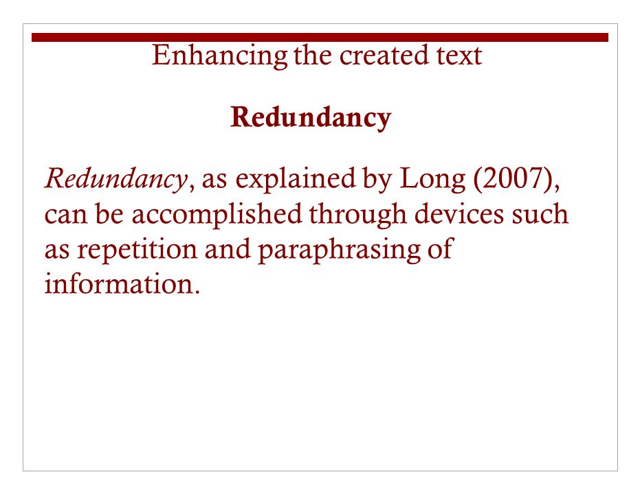 Redundancy Redundancy, as explained by Long (2007), can be accomplished through devices such as repetition and paraphrasing of information.