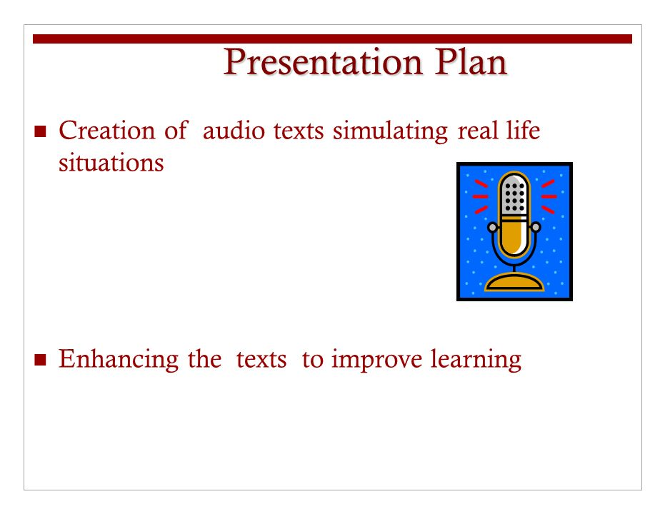 Presentation Plan Creation of audio texts simulating real life situations Enhancing the texts to improve learning