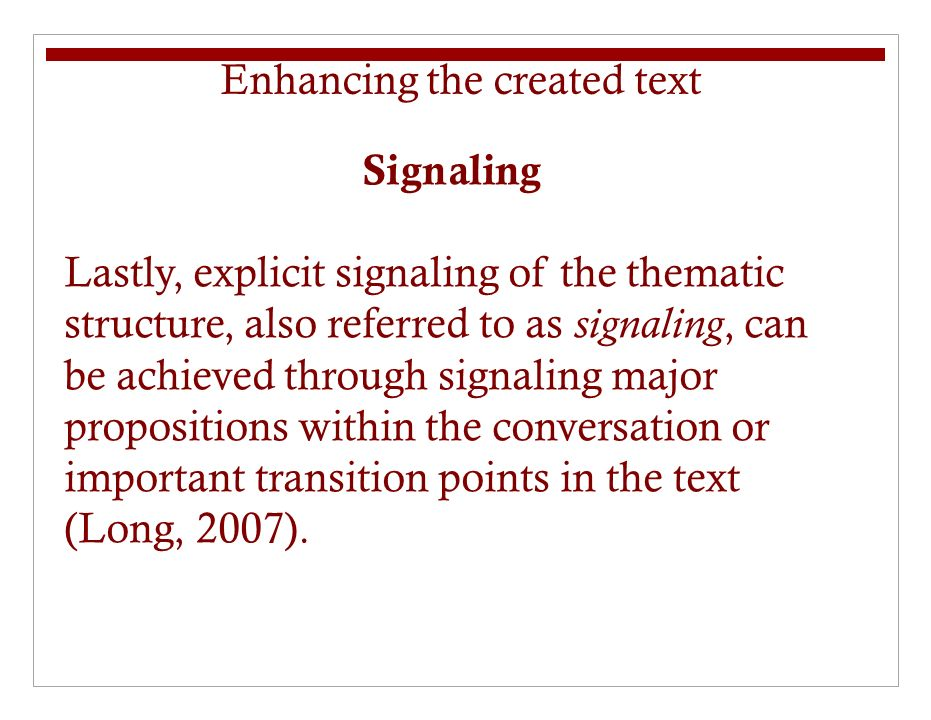Signaling Lastly, explicit signaling of the thematic structure, also referred to as signaling, can be achieved through signaling major propositions within the conversation or important transition points in the text (Long, 2007).