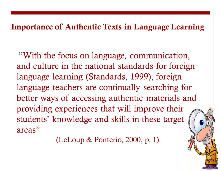 Authentic Texts An authentic text is a stretch of real language, produced by a real speaker or writer for a real audience and designed to convey a real message of some sort (Gilmore, 2007, p.