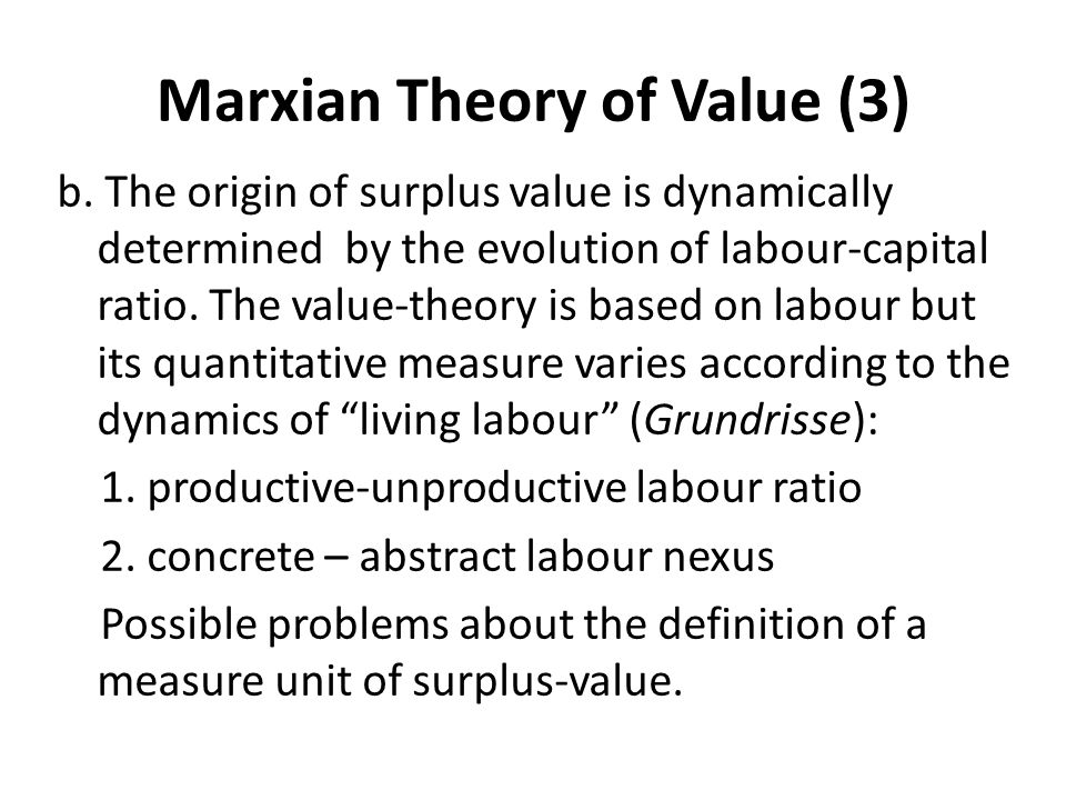 Marxian Theory of Value (3) b. The origin of surplus value is dynamically determined by the evolution of labour-capital ratio. The value-theory is bas
