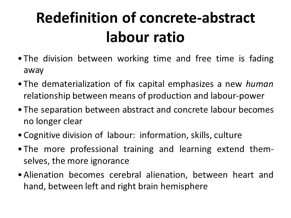 Redefinition of concrete-abstract labour ratio The division between working time and free time is fading away The dematerialization of fix capital emp