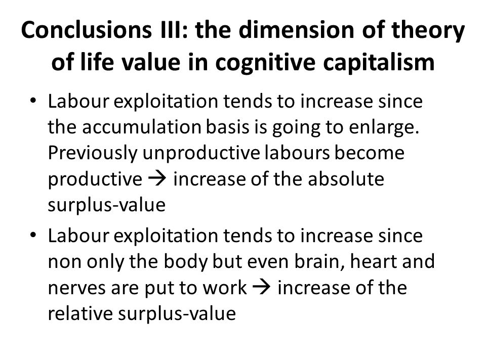 Conclusions III: the dimension of theory of life value in cognitive capitalism Labour exploitation tends to increase since the accumulation basis is g