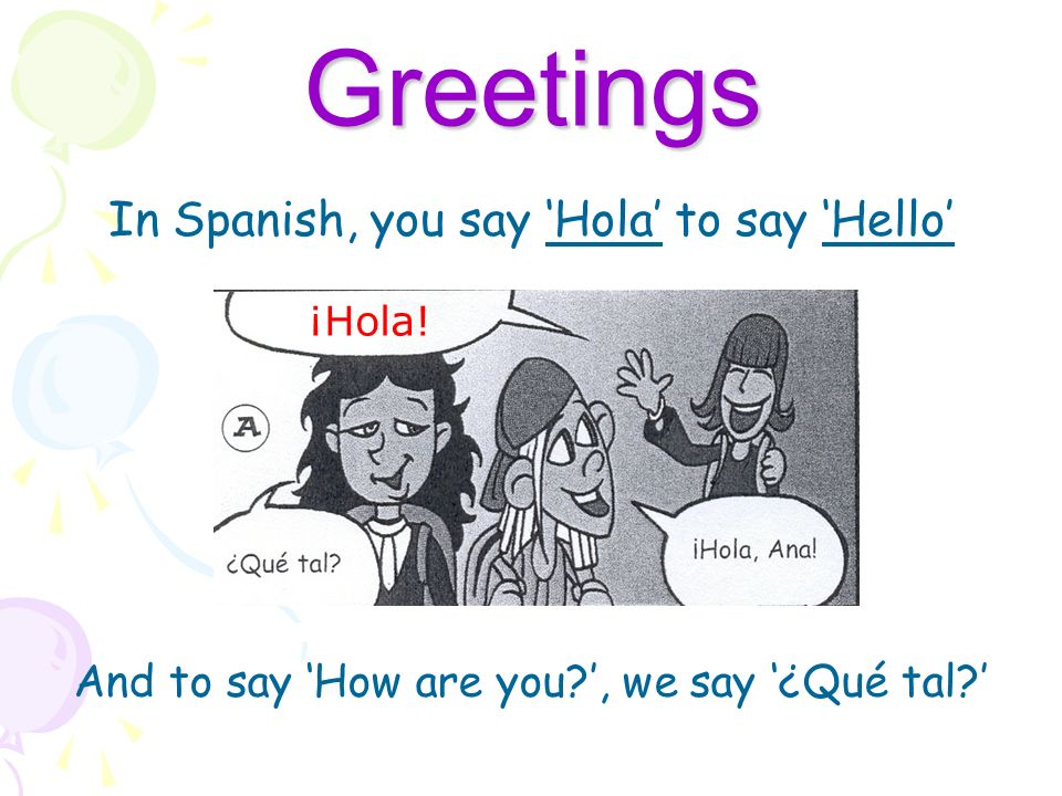 Greetings In Spanish, you say Hola to say Hello ¡Hola! And to say How are you?, we say ¿Qué tal?