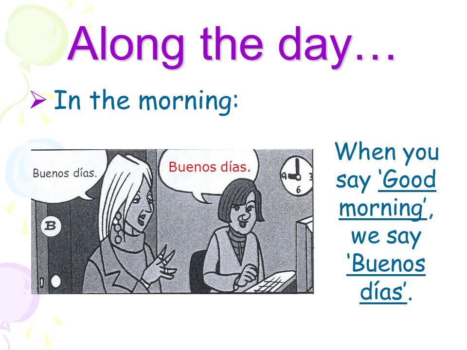 Along the day… In the morning: Buenos días. When you say Good morning, we say Buenos días.