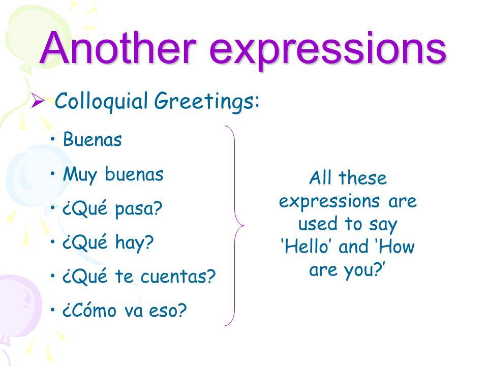 Another expressions Colloquial Greetings: Buenas Muy buenas ¿Qué pasa.