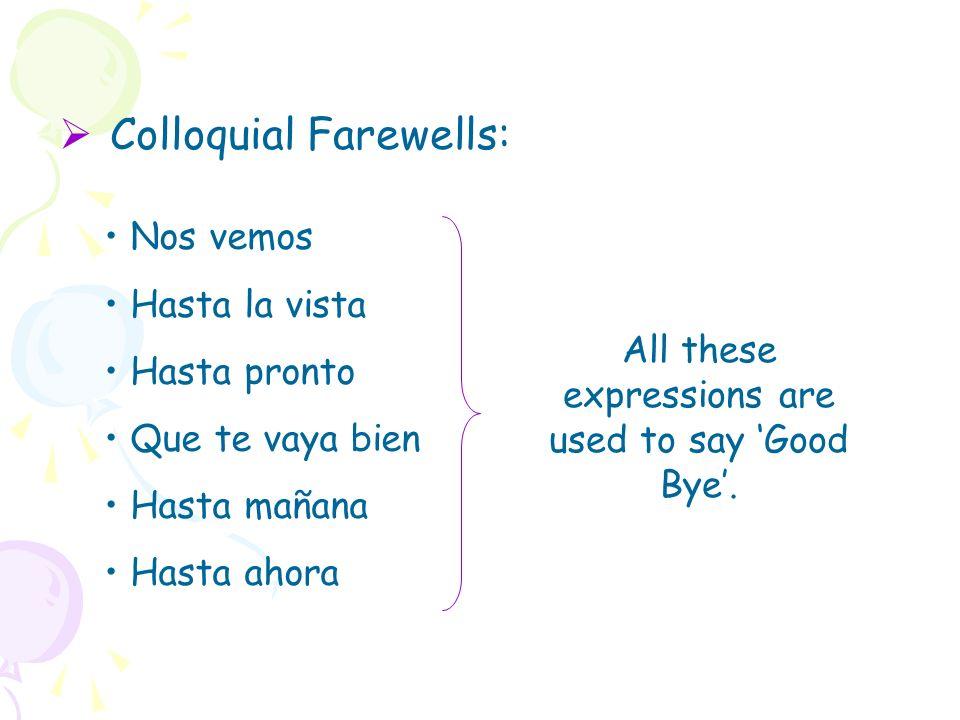 Colloquial Farewells: Nos vemos Hasta la vista Hasta pronto Que te vaya bien Hasta mañana Hasta ahora All these expressions are used to say Good Bye.