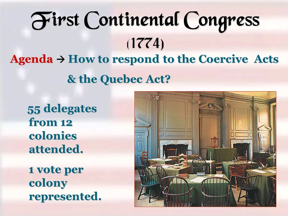 First Continental Congress (1774) 55 delegates from 12 colonies attended. 55 delegates from 12 colonies attended. 1 vote per colony represented. 1 vot