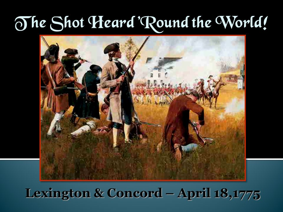 The Shot Heard Round the World! Lexington & Concord – April 18,1775