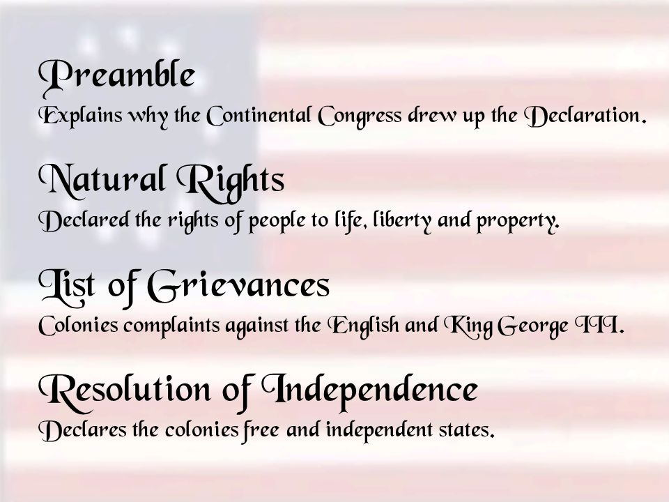 Preamble Explains why the Continental Congress drew up the Declaration. Natural Rights Declared the rights of people to life, liberty and property. Li