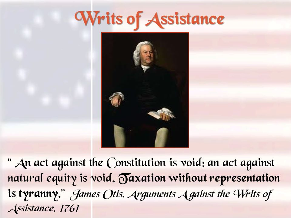 Writs of Assistance An act against the Constitution is void; an act against natural equity is void. Taxation without representation is tyranny. James