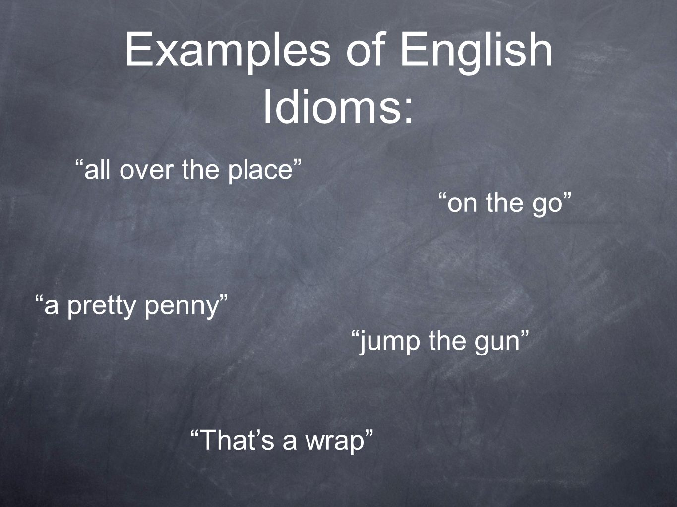 Examples of English Idioms: all over the place on the go a pretty penny jump the gun Thats a wrap