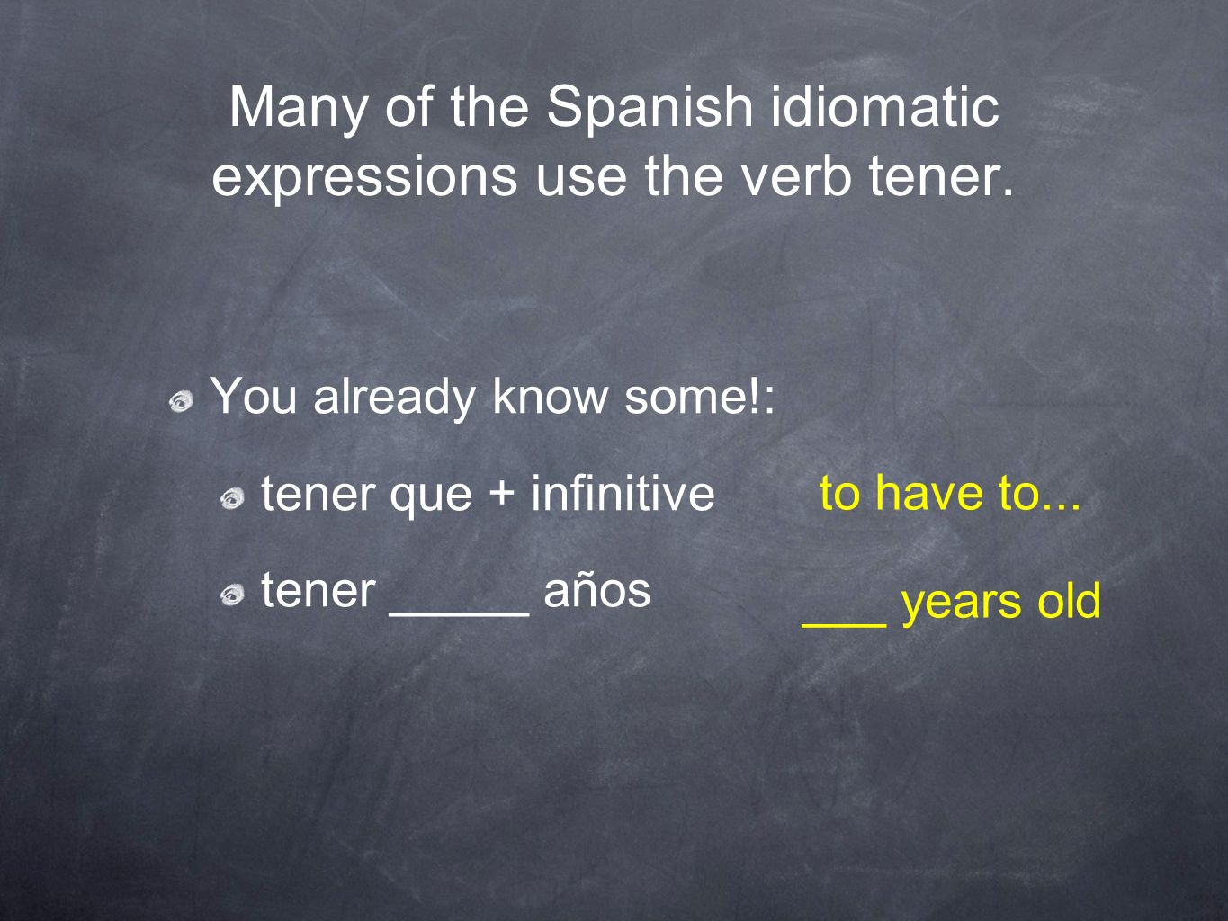 Many of the Spanish idiomatic expressions use the verb tener. You already know some!: tener que + infinitive tener _____ años to have to... ___ years