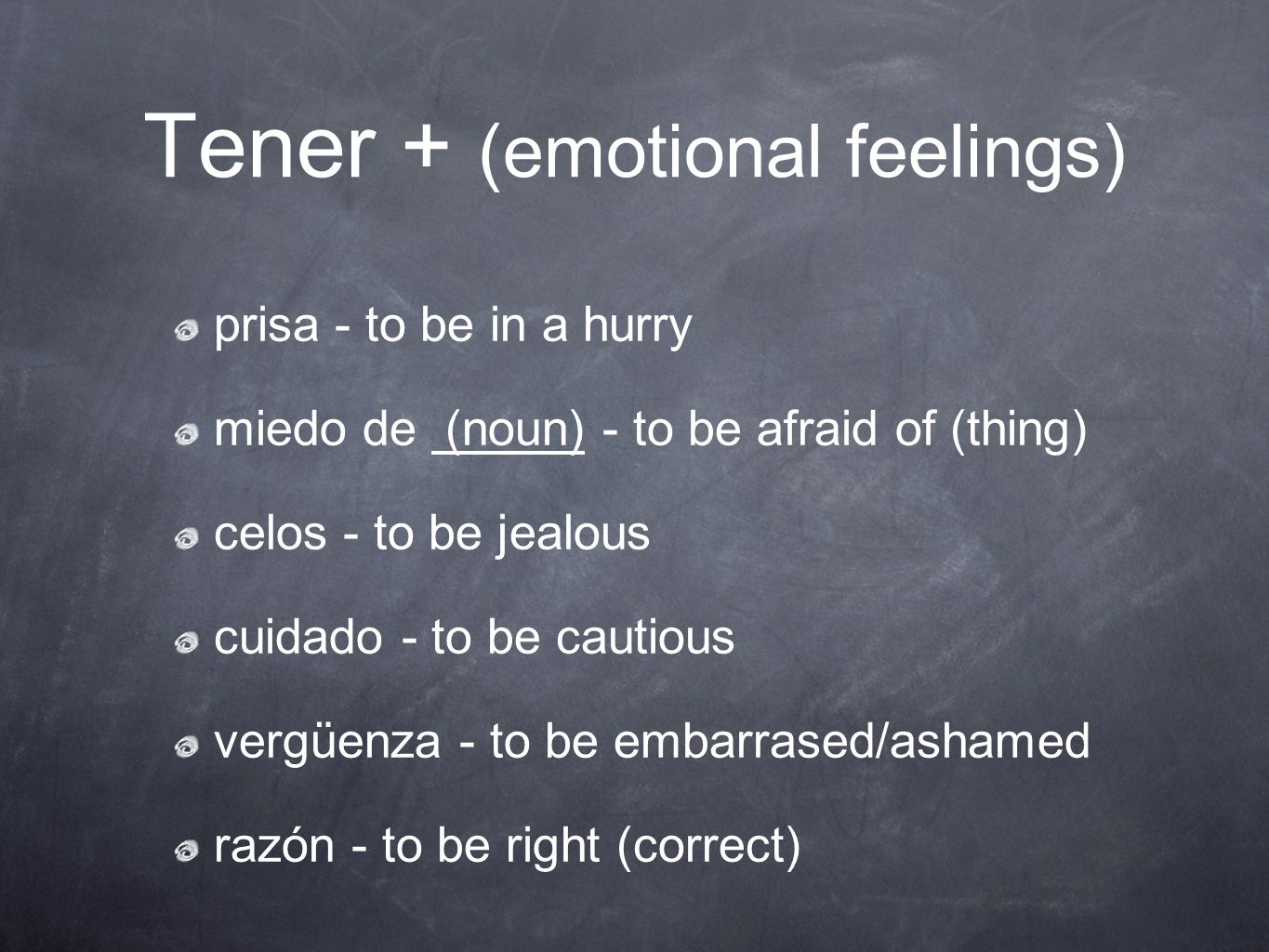Tener + (emotional feelings) prisa - to be in a hurry miedo de (noun) - to be afraid of (thing) celos - to be jealous cuidado - to be cautious vergüen