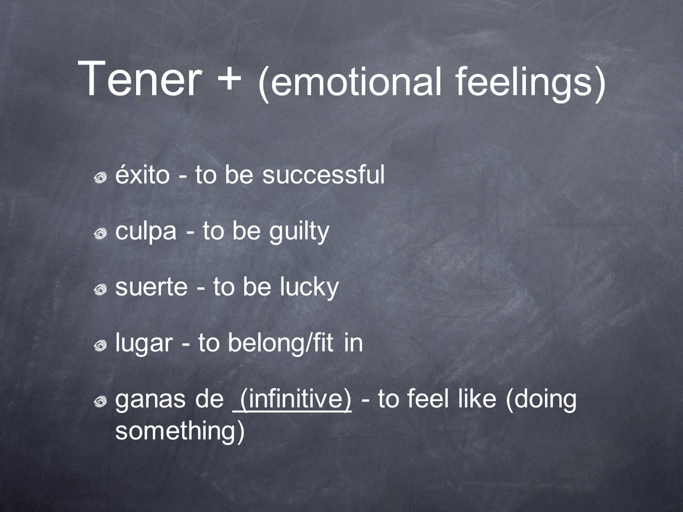 Tener + (emotional feelings) éxito - to be successful culpa - to be guilty suerte - to be lucky lugar - to belong/fit in ganas de (infinitive) - to fe