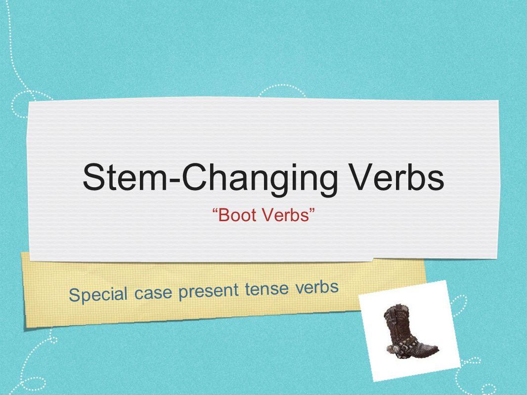 Special case present tense verbs Stem-Changing Verbs Boot Verbs