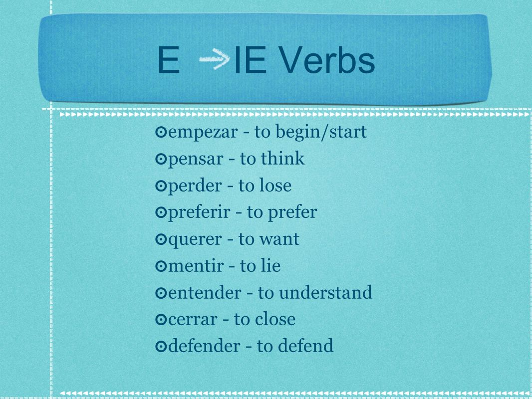 E IE Verbs empezar - to begin/start pensar - to think perder - to lose preferir - to prefer querer - to want mentir - to lie entender - to understand