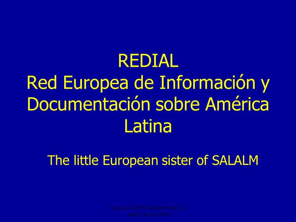 SALALM@50: Gainesville, FL, April 16-19, 2005 REDIAL Red Europea de Información y Documentación sobre América Latina The little European sister of SAL
