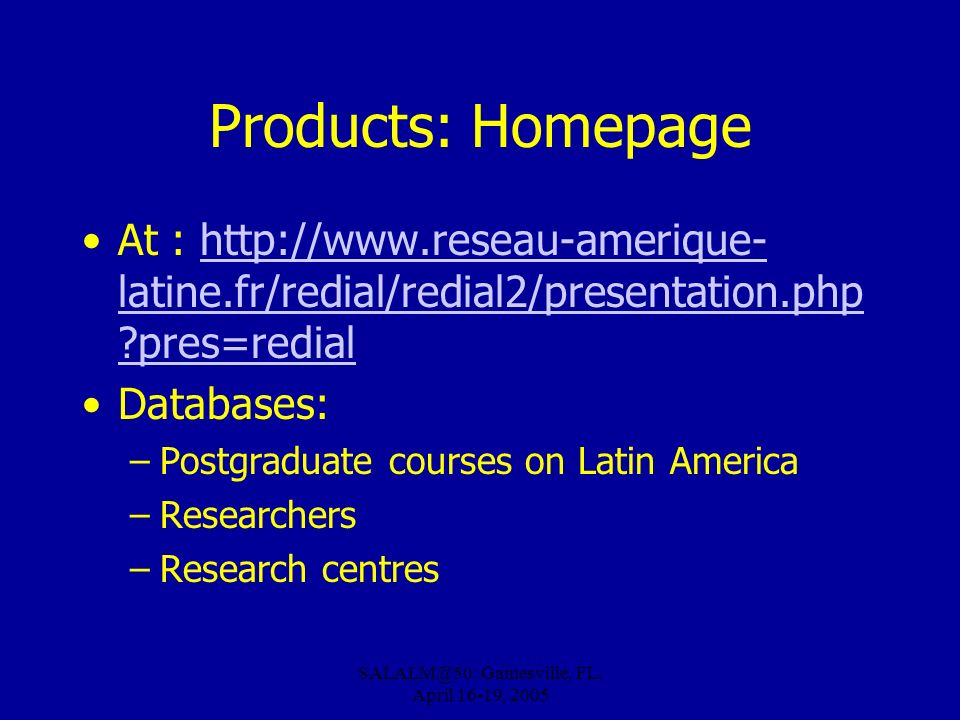 Gainesville, FL, April 16-19, 2005 Products: Homepage At :   latine.fr/redial/redial2/presentation.php pres=redialhttp://  latine.fr/redial/redial2/presentation.php pres=redial Databases: –Postgraduate courses on Latin America –Researchers –Research centres