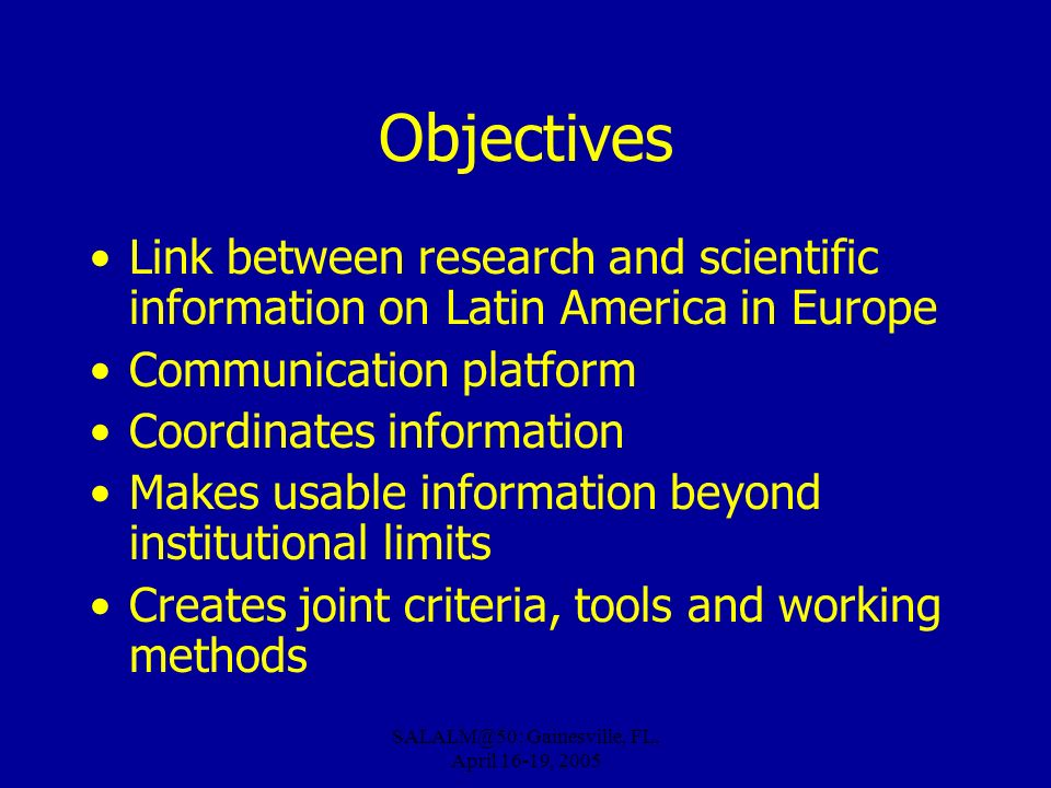 SALALM@50: Gainesville, FL, April 16-19, 2005 Objectives Link between research and scientific information on Latin America in Europe Communication platform Coordinates information Makes usable information beyond institutional limits Creates joint criteria, tools and working methods