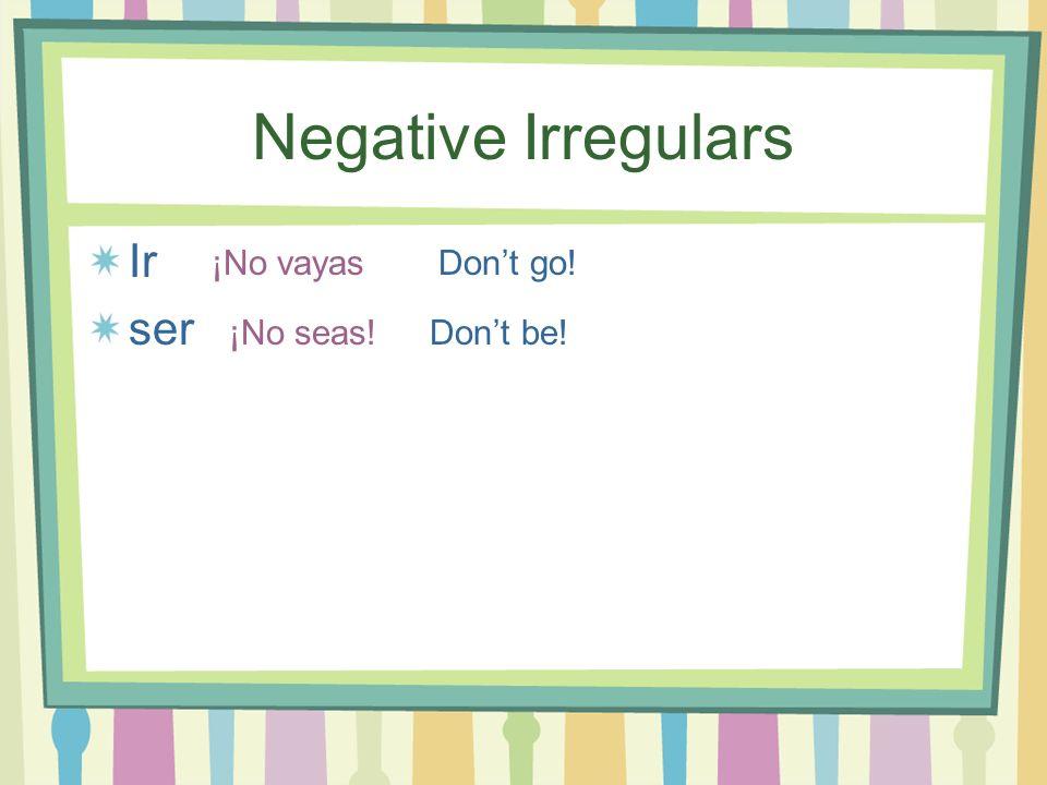 Negative Irregulars Ir ser ¡No vayas ¡No seas! Dont go! Dont be!