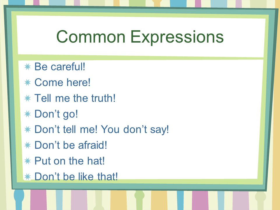 Common Expressions Be careful! Come here! Tell me the truth! Dont go! Dont tell me! You dont say! Dont be afraid! Put on the hat! Dont be like that!
