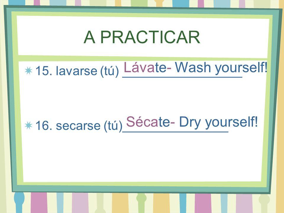 A PRACTICAR 15. lavarse (tú) _________________ 16. secarse (tú)_______________ Lávate- Wash yourself! Sécate- Dry yourself!