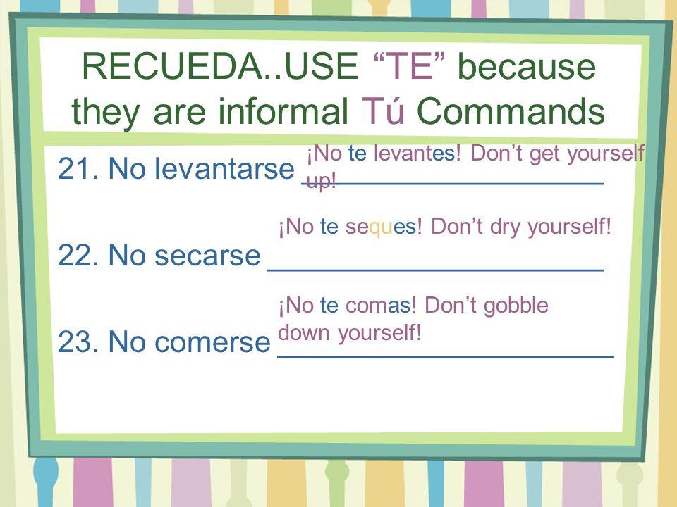 RECUEDA..USE TE because they are informal Tú Commands 21. No levantarse __________________ 22. No secarse ____________________ 23. No comerse ________