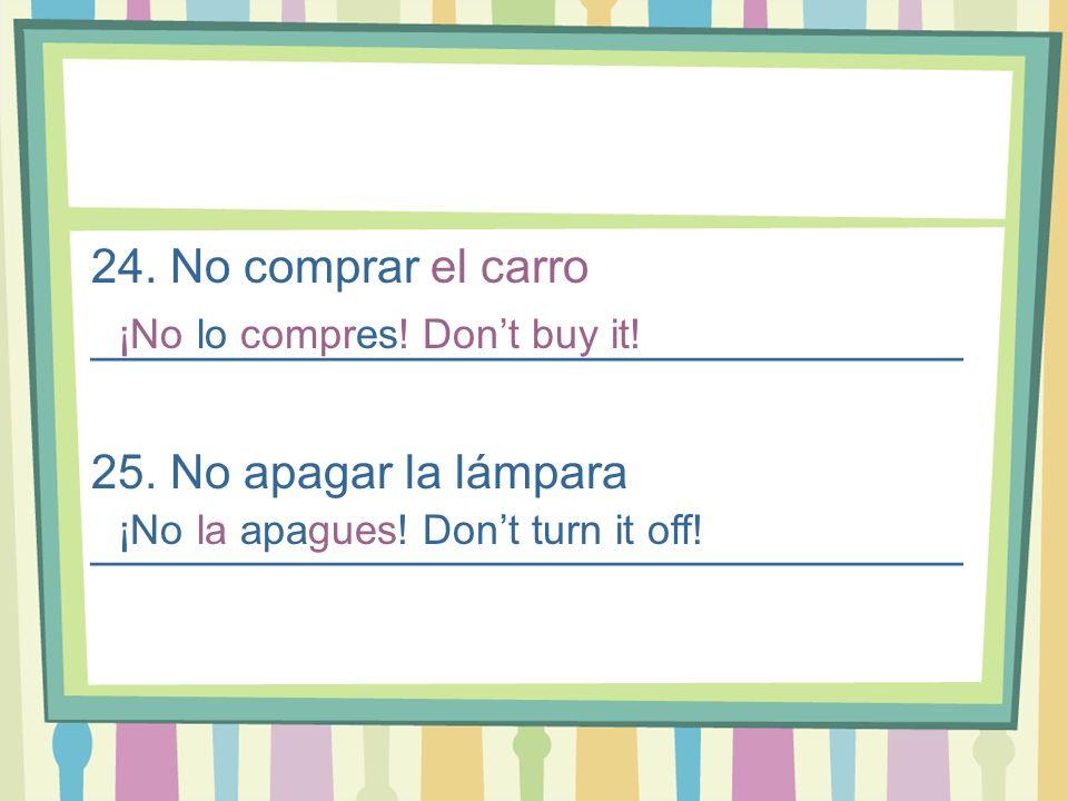 24. No comprar el carro _________________________________ 25. No apagar la lámpara _________________________________ ¡No lo compres! Dont buy it! ¡No