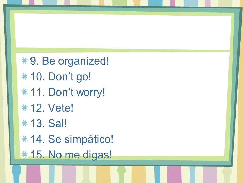 9. Be organized! 10. Dont go! 11. Dont worry! 12. Vete! 13. Sal! 14. Se simpático! 15. No me digas!