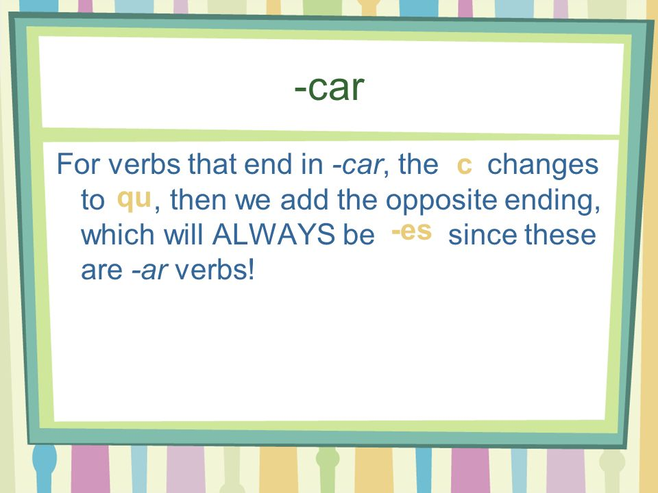 -car For verbs that end in -car, the changes to, then we add the opposite ending, which will ALWAYS be since these are -ar verbs! c qu -es