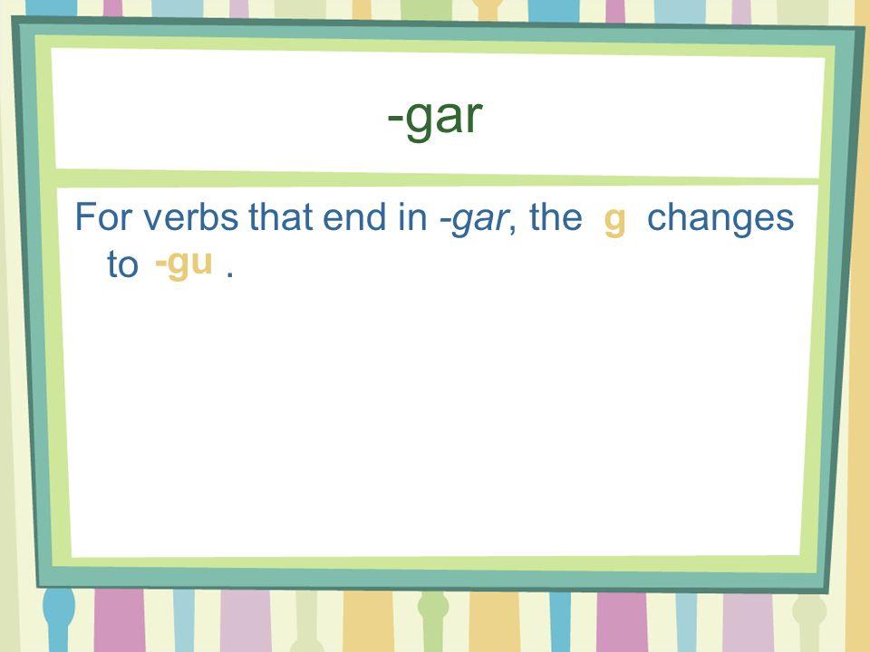 -gar For verbs that end in -gar, the changes to. g -gu