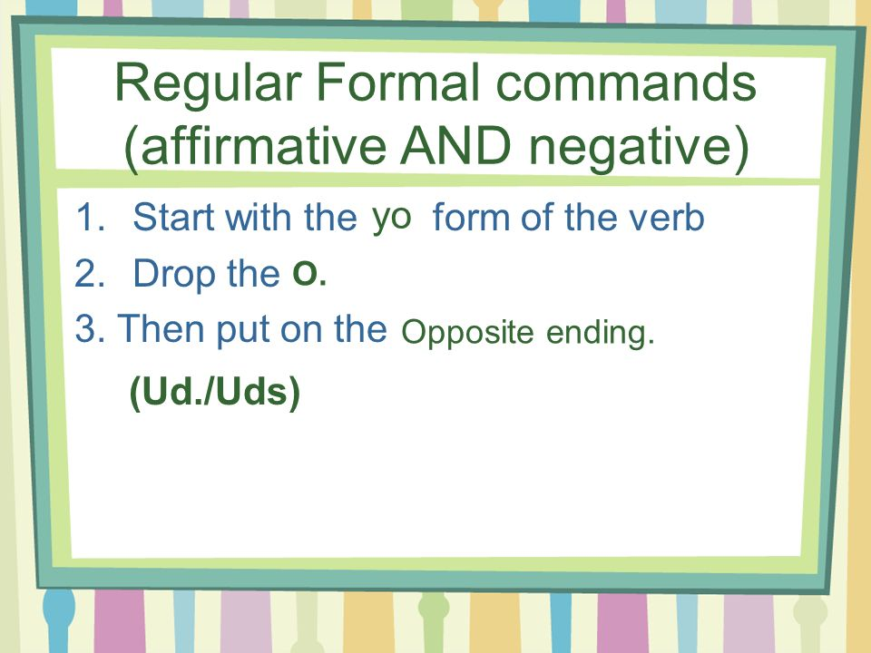 Formal Commands (+/-) -ar verbs-er/-ir verbs Ud. Uds. E A EN AN habl corr
