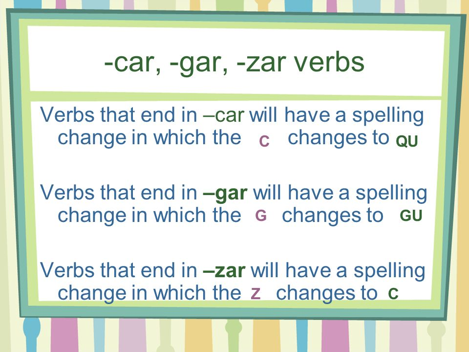 -car, -gar, -zar verbs Verbs that end in –car will have a spelling change in which the changes to Verbs that end in –gar will have a spelling change i