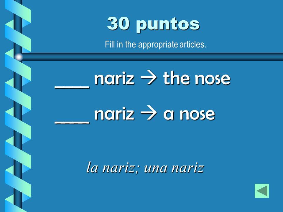 30 puntos la nariz; una nariz ____ nariz the nose ____ nariz a nose Fill in the appropriate articles.
