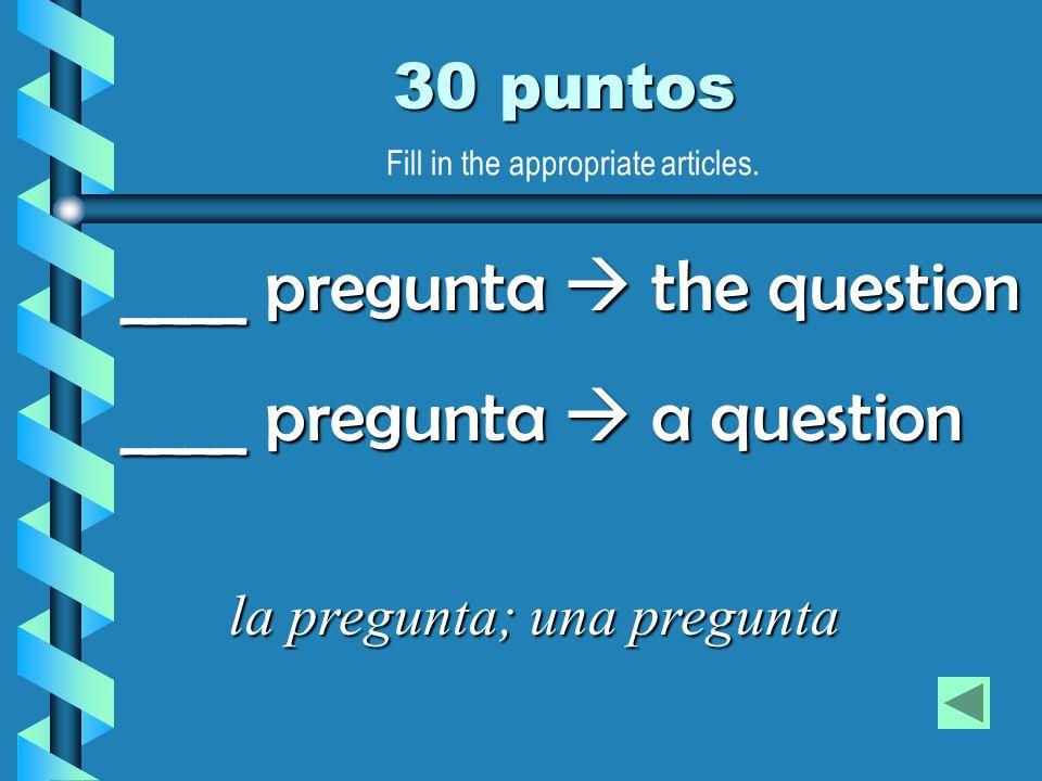 30 puntos la pregunta; una pregunta ____ pregunta the question ____ pregunta a question Fill in the appropriate articles.