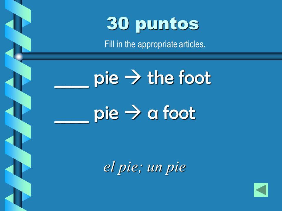 30 puntos el pie; un pie ____ pie the foot ____ pie a foot Fill in the appropriate articles.